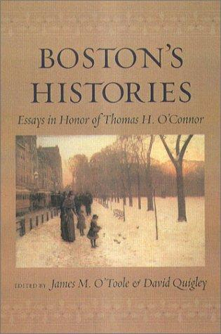 Boston's Histories: Essays in Honor of Thomas H. O'Connor, O'Toole, James (Editor); Quigley, David (Editor); O'Connor, Thomas (Contributor)