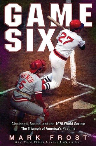 Download Game Six: Cincinnati, Boston, and the 1975 World Series