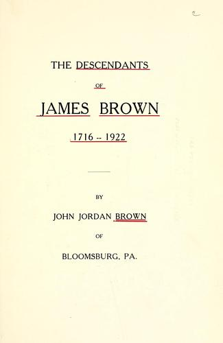 The descendants of James Brown, 1716-1922 by John Jordan Brown