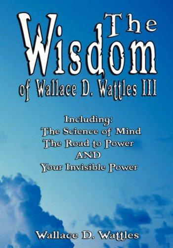 The Wisdom of Wallace D. Wattles III - Including by Wallace D. Wattles