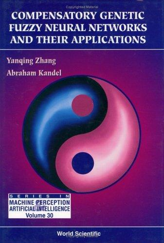 Compensatory Genetic Fuzzy Neural Networks and Their Applications (Series in Machine Perception and Artificial Intelligence, Vol 30) by Yan-Qing Zhang