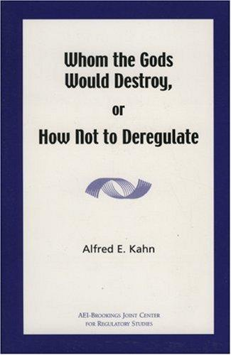 Whom the Gods Would Destroy or How Not to Deregulate by Alfred E. Kahn
