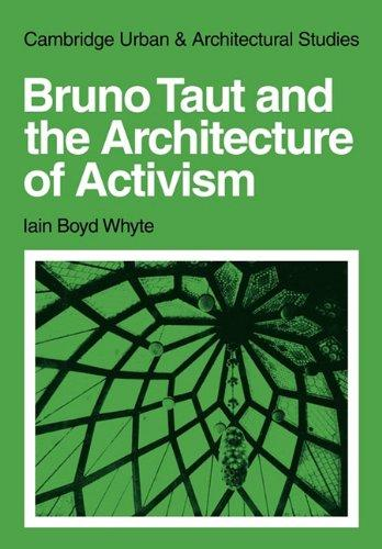 Bruno Taut and the Architecture of Activism (Cambridge Urban and Architectural Studies) by Iain Boyd Whyte
