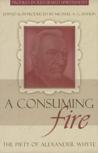Consuming Fire: The Piety of Alexander Whyte by Haykin, Michael
