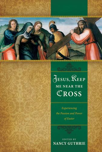 Jesus, Keep Me Near the Cross: Experiencing the Passion and Power of Easter by Guthrie, Nancy ed.
